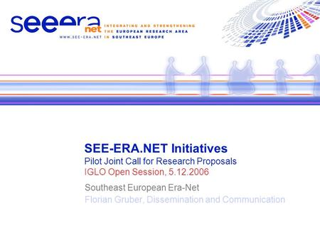 SEE-ERA.NET Initiatives Pilot Joint Call for Research Proposals IGLO Open Session, 5.12.2006 Southeast European Era-Net Florian Gruber, Dissemination and.