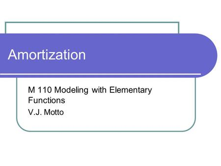 Amortization M 110 Modeling with Elementary Functions V.J. Motto.