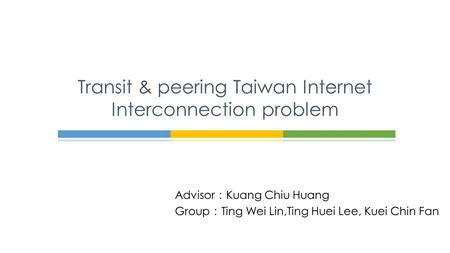Advisor : Kuang Chiu Huang Group : Ting Wei Lin,Ting Huei Lee, Kuei Chin Fan Transit & peering Taiwan Internet Interconnection problem.