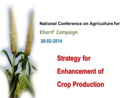 26-02-2014 National Conference on Agriculture for Kharif Campaign Strategy for Enhancement of Crop Production Strategy for Enhancement of Crop Production.