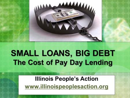 SMALL LOANS, BIG DEBT The Cost of Pay Day Lending Illinois People's Action www.illinoispeoplesaction.org.
