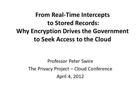 From Real-Time Intercepts to Stored Records: Why Encryption Drives the Government to Seek Access to the Cloud Professor Peter Swire The Privacy Project.