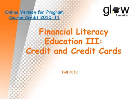 Financial Literacy Education III: Credit and Credit Cards Fall 2010 Online Version for Program Course Credit 2010-11.