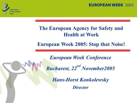 European Week Conference Bucharest, 22 nd November2005 Hans-Horst Konkolewsky Director The European Agency for Safety and Health at Work European Week.