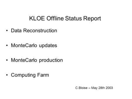 KLOE Offline Status Report Data Reconstruction MonteCarlo updates MonteCarlo production Computing Farm C.Bloise – May 28th 2003.