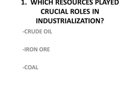 1. WHICH RESOURCES PLAYED CRUCIAL ROLES IN INDUSTRIALIZATION?