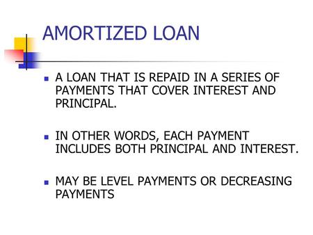 AMORTIZED LOAN A LOAN THAT IS REPAID IN A SERIES OF PAYMENTS THAT COVER INTEREST AND PRINCIPAL. IN OTHER WORDS, EACH PAYMENT INCLUDES BOTH PRINCIPAL AND.