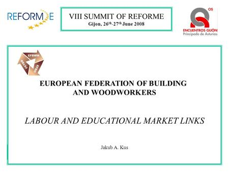EUROPEAN FEDERATION OF BUILDING AND WOODWORKERS LABOUR AND EDUCATIONAL MARKET LINKS Jakub A. Kus VIII SUMMIT OF REFORME Gijon, 26 th -27 th June 2008.