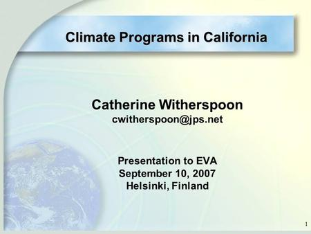 1 Catherine Witherspoon Presentation to EVA September 10, 2007 Helsinki, Finland Climate Programs in California.