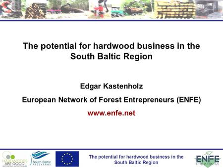 The potential for hardwood business in the South Baltic Region Edgar Kastenholz European Network of Forest Entrepreneurs (ENFE) www.enfe.net.