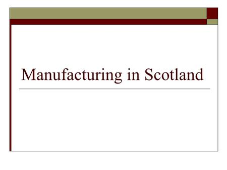 Manufacturing in Scotland. Content 1. What is manufacturing? 2. Manufacturing and the Scottish economy 3. Why is manufacturing important? 4. The changing.