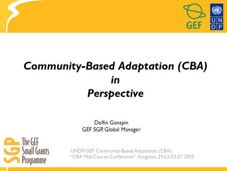 "UNDP/GEF Community-Based Adaptation (CBA): ""CBA Mid-Course Conference"", Kingston, 29.03-03.07.2009 Community-Based Adaptation (CBA) in Perspective Delfin."