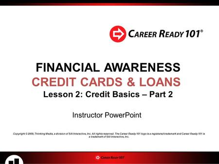FINANCIAL AWARENESS CREDIT CARDS & LOANS Lesson 2: Credit Basics – Part 2 Instructor PowerPoint Copyright © 2009, Thinking Media, a division of SAI Interactive,