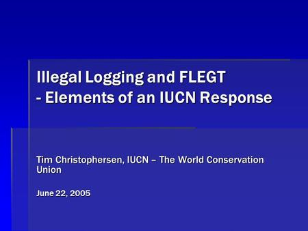 Illegal Logging and FLEGT - Elements of an IUCN Response Tim Christophersen, IUCN – The World Conservation Union June 22, 2005.