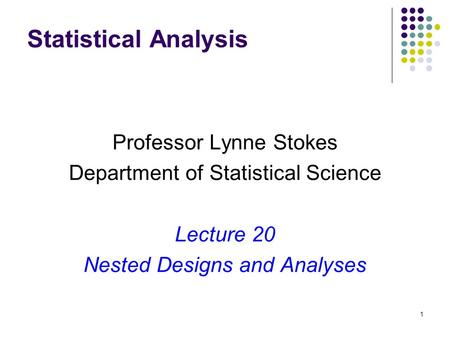 1 Statistical Analysis Professor Lynne Stokes Department of Statistical Science Lecture 20 Nested Designs and Analyses.