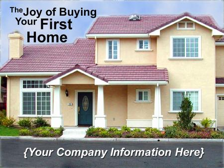 The Joy of Buying Your First Home {Your Company Information Here}