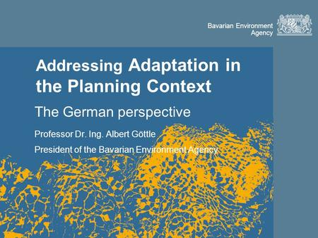 Bavarian Environment Agency Addressing Adaptation in the Planning Context The German perspective Professor Dr. Ing. Albert Göttle President of the Bavarian.