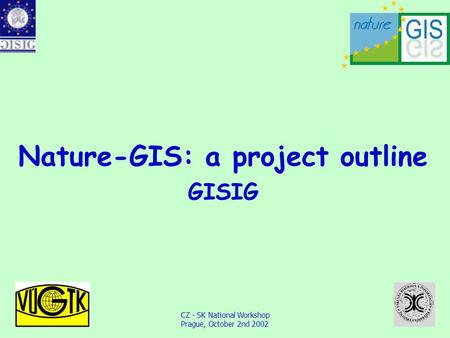 CZ - SK National Workshop Prague, October 2nd 2002 Nature-GIS: a project outline GISIG.