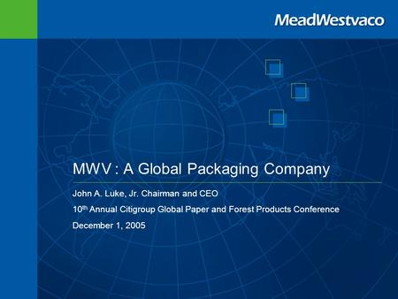 MWV : A Global Packaging Company John A. Luke, Jr. Chairman and CEO 10 th Annual Citigroup Global Paper and Forest Products Conference December 1, 2005.