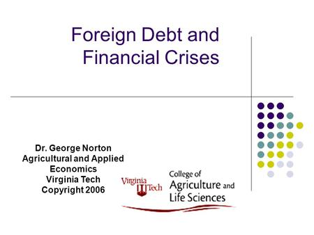 Foreign Debt and Financial Crises Dr. George Norton Agricultural and Applied Economics Virginia Tech Copyright 2006.