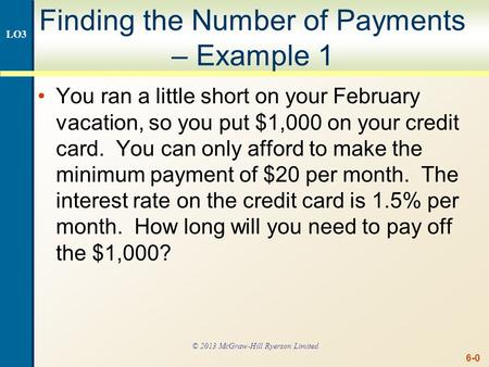 6-0 Finding the Number of Payments – Example 1 You ran a little short on your February vacation, so you put $1,000 on your credit card. You can only afford.
