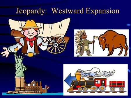 Jeopardy: Westward Expansion. SS5H3- The student will describe how life changed in America at the turn of the century. Activity- We will play a Jeopardy.
