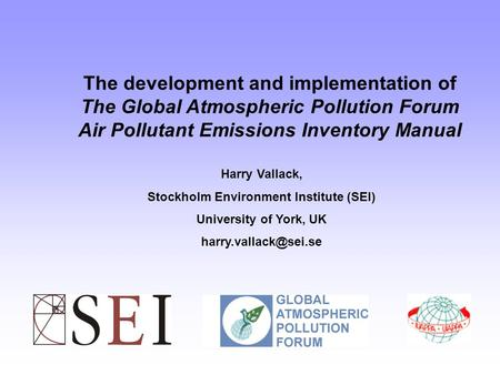 The development and implementation of The Global Atmospheric Pollution Forum Air Pollutant Emissions Inventory Manual Harry Vallack, Stockholm Environment.