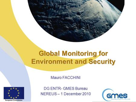 Global Monitoring for Environment and Security Mauro FACCHINI DG ENTR- GMES Bureau NEREUS – 1 December 2010.
