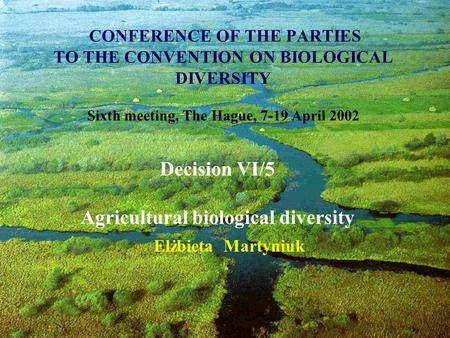 CONFERENCE OF THE PARTIES TO THE CONVENTION ON BIOLOGICAL DIVERSITY Sixth meeting, The Hague, 7-19 April 2002 Elżbieta Martyniuk Decision VI/5 Agricultural.