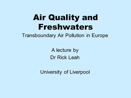 Air Quality and Freshwaters Transboundary Air Pollution in Europe A lecture by Dr Rick Leah University of Liverpool.