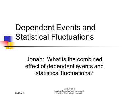 8/27/04 Paul A. Jensen Operations Research Models and Methods Copyright 2004 - All rights reserved Dependent Events and Statistical Fluctuations Jonah: