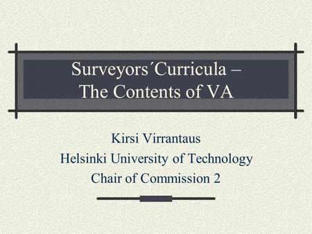 Surveyors´Curricula – The Contents of VA Kirsi Virrantaus Helsinki University of Technology Chair of Commission 2.