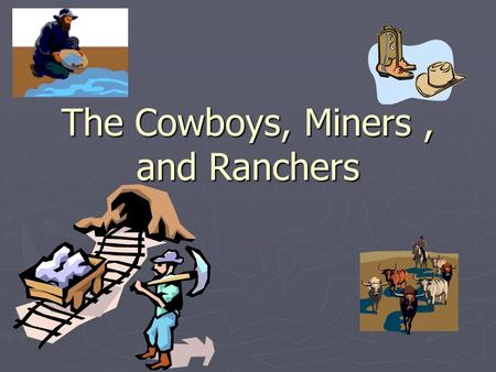 The Cowboys, Miners, and Ranchers. Who were the cowboys? ► 20% were Mexicans ► 15-30% were freed slaves ► Many were former Confederate soldiers.