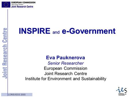 1 LORIS/ISSS 2005 INSPIRE and e-Government Eva Pauknerova Senior Researcher European Commission Joint Research Centre Institute for Environment and Sustainability.