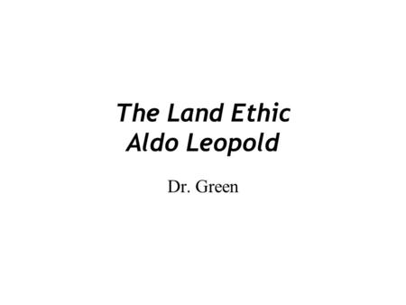"""the land ethic Land ethic – critique lecture #23 reading: desjardins: environmental ethics, chapter 8, esp pp 184-199 recap: having read leopold's """"the land ethic"""" and other selected essays of a sand county."""