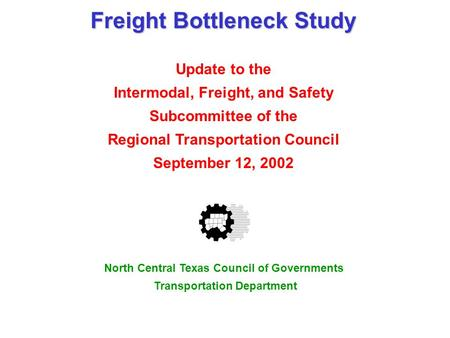 Freight Bottleneck Study Update to the Intermodal, Freight, and Safety Subcommittee of the Regional Transportation Council September 12, 2002 North Central.