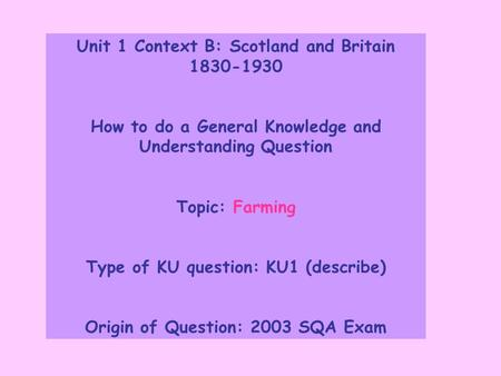Unit 1 Context B: Scotland and Britain 1830-1930 How to do a General Knowledge and Understanding Question Topic: Farming Type of KU question: KU1 (describe)