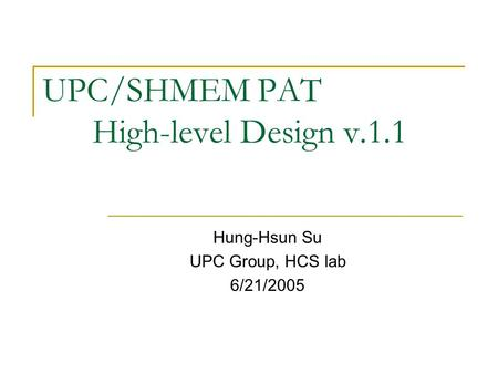 UPC/SHMEM PAT High-level Design v.1.1 Hung-Hsun Su UPC Group, HCS lab 6/21/2005.