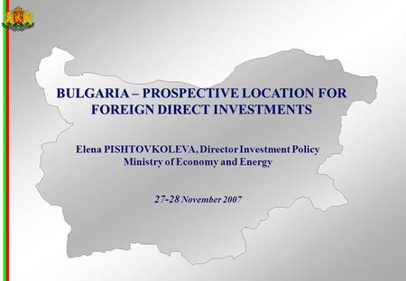 BULGARIA – PROSPECTIVE LOCATION FOR FOREIGN DIRECT INVESTMENTS Elena PISHTOVKOLEVA, Director Investment Policy Ministry of Economy and Energy 27-28 November.
