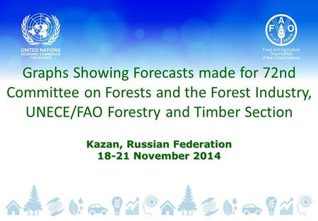 Graphs Showing Forecasts made for 72nd Committee on Forests and the Forest Industry, UNECE/FAO Forestry and Timber Section Kazan, Russian Federation 18-21.