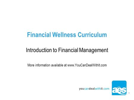 1 Financial Wellness Curriculum Introduction to Financial Management More information available at www.YouCanDealWithIt.com.