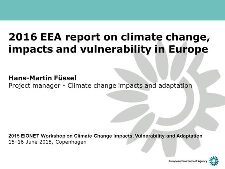 2016 EEA report on climate change, impacts and vulnerability in Europe Hans-Martin Füssel Project manager - Climate change impacts and adaptation 2015.