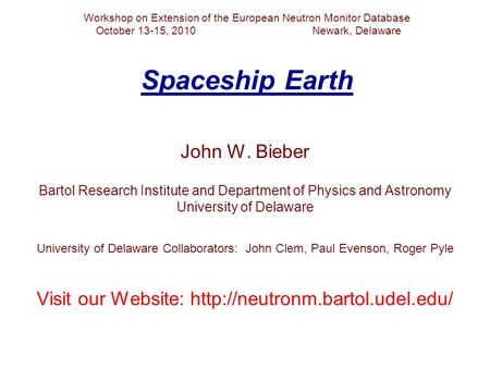 Workshop on Extension of the European Neutron Monitor Database October 13-15, 2010 Newark, Delaware Spaceship Earth John W. Bieber Bartol Research Institute.