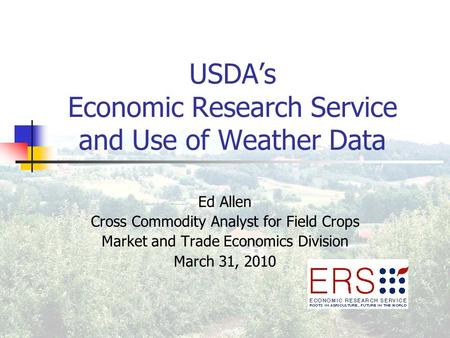 USDA's Economic Research Service and Use of Weather Data Ed Allen Cross Commodity Analyst for Field Crops Market and Trade Economics Division March 31,