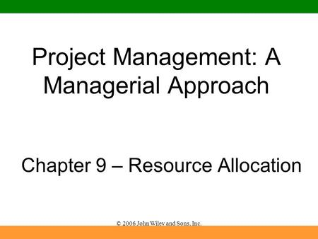 © 2006 John Wiley and Sons, Inc. Project Management: A Managerial Approach Chapter 9 – Resource Allocation.