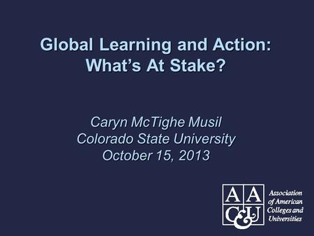 Global Learning and Action: What's At Stake? Caryn McTighe Musil Colorado State University October 15, 2013.
