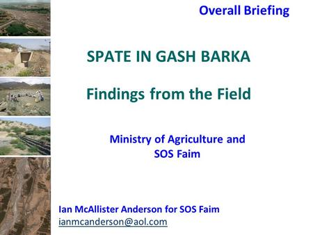 SPATE IN GASH BARKA Findings from the Field Overall Briefing Ian McAllister Anderson for SOS Faim Ministry of Agriculture and SOS.