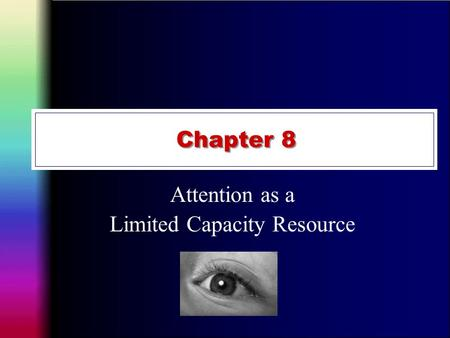 Chapter 8 Attention as a Limited Capacity Resource.