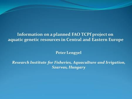 Information on a planned FAO TCPf project on aquatic genetic resources in Central and Eastern Europe Peter Lengyel Research Institute for Fisheries, Aquaculture.