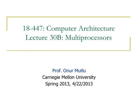 18-447: Computer Architecture Lecture 30B: Multiprocessors Prof. Onur Mutlu Carnegie Mellon University Spring 2013, 4/22/2013.